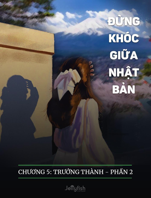 ĐỪNG KHÓC GIỮA NHẬT BẢN - CHƯƠNG 5: TRƯỞNG THÀNH – PHẦN 2